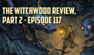 The Witchwood Review, Part 2 – Episode 117